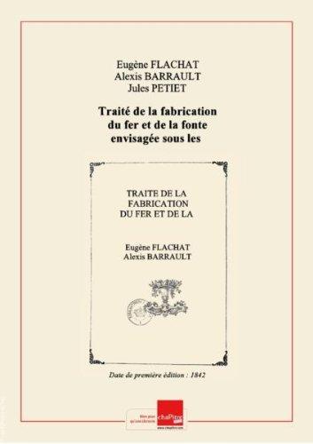 Traité de la fabrication du fer et de la fonte envisagée sous les rapports chimique, mécanique et commercial. Partie 2 / par E. Flachat, A. Barrault et J. Pétiet [Edition de 1842]