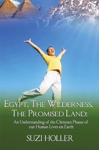 Egypt, The Wilderness, The Promised Land: An Understanding Of The Christian Phases Of Our Human Lives On Earth