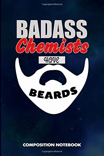 Badass Chemists Have Beards: Composition Notebook, Funny Sarcastic Birthday Journal for Bad Ass Bearded Men, Meds Medicine Makers to write on
