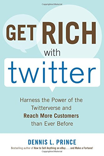 Get Rich with Twitter: Harness the Power of the Twitterverse and Reach More Customers than Ever Before
