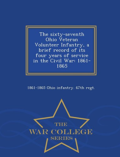 The sixty-seventh Ohio Veteran Volunteer Infantry, a brief record of its four years of service in the Civil War: 1861-1865  - War College Series