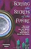 Scrying the Secrets of the Future: How to Use Crystals Balls, Water Fire, Wax, Mirrors, Shadows and Spirit Guides to Reveal Your Destiny