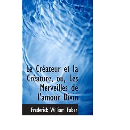 Le Créateur et la Créature, ou, Les Merveilles de l'amour Divin