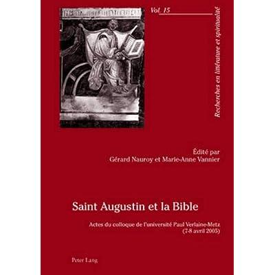 Saint Augustin Et La Bible: Actes Du Colloque de l'Université Paul Verlaine-Metz- (7-8 Avril 2005)