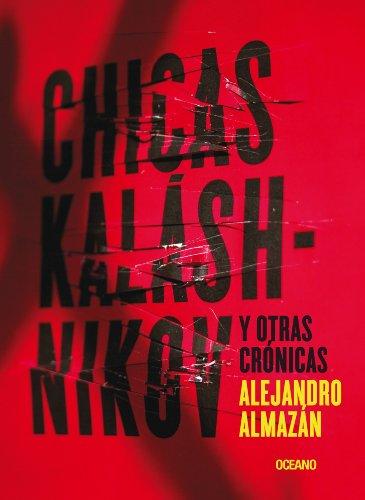 Chicas Kaláshnikov y otras crónicas (El dedo en la llaga) por Almazán Alejandro