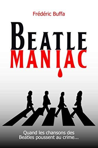 Beatlemaniac: Quand les chansons des Beatles poussent au crime par  Frédéric Buffa