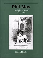 Phil May: His Life and Work 1864-1903 by Simon Houfe (2002-06-07)