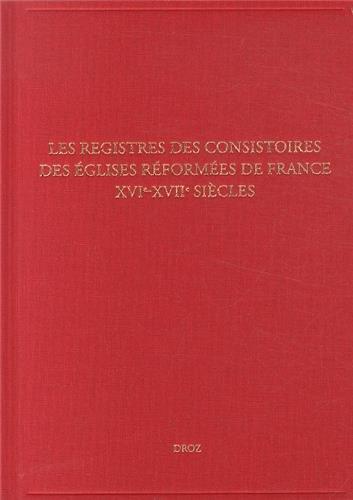 Les Registres des Consistoires des Églises Reformees de France - Xvie-Xviie Siecles