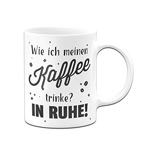Tassenbrennerei Tasse mit Spruch - Wie ich Meinen Kaffee trinke? In Ruhe - Tassen mit Sprüchen lustig - Bürotasse, Kaffeetasse (Weiss)