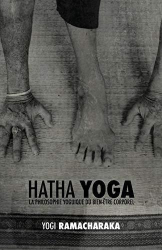 Hatha Yoga: La Philosophie Yoguique Du Bien-Être Corporel par William Walker Ramacharaka Atkinson