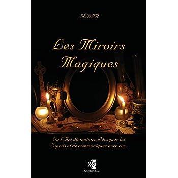 Les Miroirs Magiques: Ou l'Art divinatoire d'évoquer les Esprits et de communiquer avec eux.