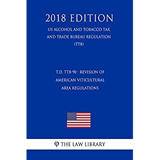 T.D. TTB-90 - Revision of American Viticultural Area Regulations (US Alcohol and Tobacco Tax and Trade Bureau Regulation) (TTB) (2018 Edition) (English Edition)