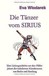 Die Tänzer vom Sirius: Eine Liebesgeschichte aus den 1920er Jahren der turbulenten Künstlerszene von Berlin und Hamburg