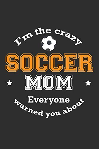 I'm The Crazy Soccer Mom Everyone Warned You About: 100 page 6 x 9 Weekly journal for Mom sport lovers perfect Gift to jot down his ideas and notes - Soccer Mom