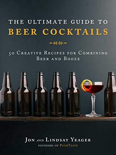 The Ultimate Guide to Beer Cocktails: 50 Creative Recipes for Combining Beer and Booze (English Edition)