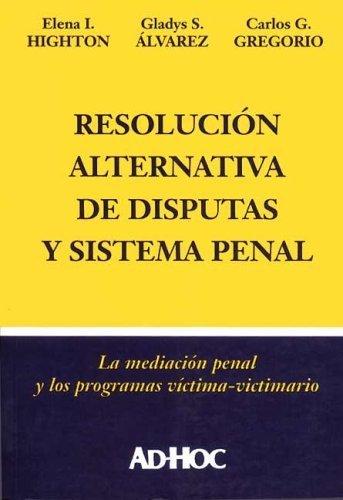 Resolucion Alternativa de Conflictos y Sistema Penal: La Mediacion Penal y Los Programas Victima-Victimario por Elena I. Highton