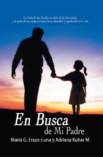 En Busca De Mi Padre: La Lucha De Una Familia En Medio De La Adversidad, Y El Sueño De Una Mujer En Busca De Su Identidad Y Significado En La Vida. por Adriana Kuhar M.