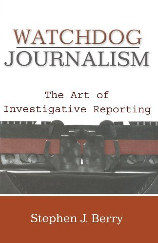 Watchdog Journalism: The Art of Investigative Reporting by Stephen J. Berry (2008-08-12)
