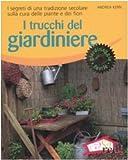 I trucchi del giardiniere. I segreti di una tradizione secolare sulla cura delle piante e dei fiori. Ediz. illustrata