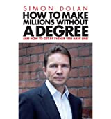 [(How To Make Millions Without A Degree: And How to Get by Even If You Have One)] [ By (author) Simon Dolan ] [January, 2011]