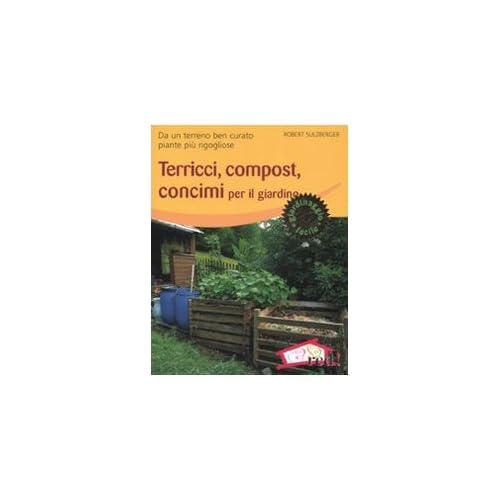 Terricci, Compost, Concimi Per Il Giardino. Da Un Terreno Ben Curato Piante Più Rigogliose. Ediz. Illustrata