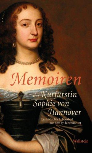 Memoiren der Kurfürstin Sophie von Hannover: Ein höfisches Lebensbild aus dem 17. Jahrhundert