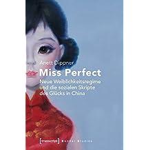 Miss Perfect - Neue Weiblichkeitsregime und die sozialen Skripte des Glücks in China (Gender Studies)
