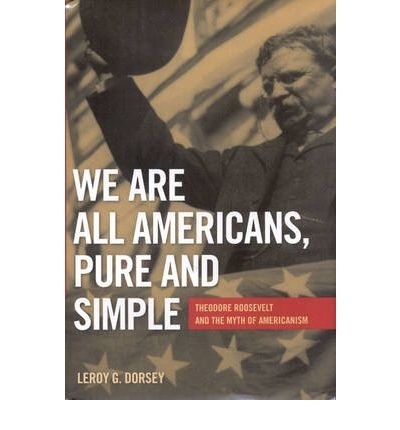 [(We are All Americans, Pure and Simple: Theodore Roosevelt and the Myth of Americanism)] [Author: LeRoy G. Dorsey] published on (December, 2007)