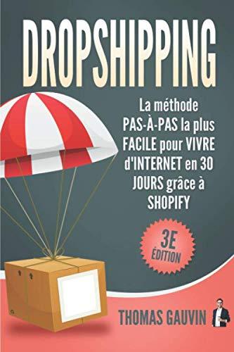 DROPSHIPPING: La méthode PAS-À-PAS la plus FACILE pour VIVRE d'INTERNET en 30 JOURS grâce à SHOPIFY: 3e édition. par  Thomas Gauvin