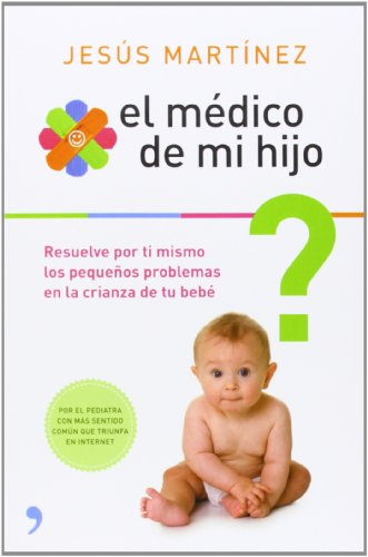 El médico de mi hijo : resuelve por ti mismo los pequeños problemas en la crianza de tu bebé por Jesús Román Martínez Álvarez