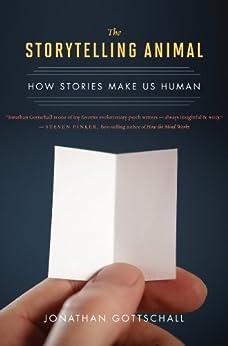 The Storytelling Animal: How Stories Make Us Human par [Gottschall, Jonathan]