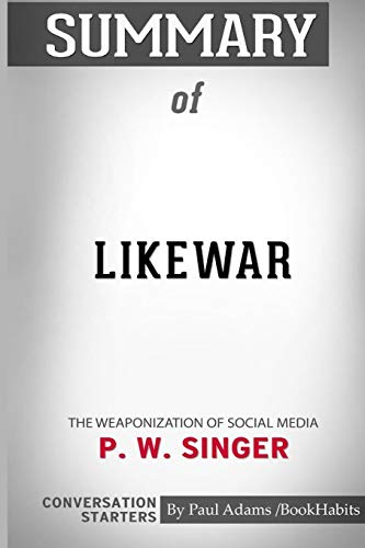 Summary of Likewar: The Weaponization of Social Media by P. W. Singer and Emerson T. Brooking: Conversation Starters