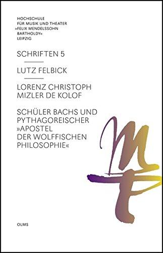 """Lorenz Christoph Mizler de Kolof: Schüler Bachs und pythagoreischer """"Apostel der Wolffischen Philosophie"""". (Hochschule für Musik und Theater """"Felix Mendelssohn Bartholdy"""" Leipzig - Schriften)"""