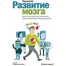 Развитие мозга: Как читать быстрее, запоминать лучше идобиваться больших целей (Russian Edition)