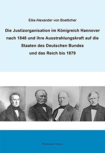 Die Justizorganisation im Königreich Hannover nach 1848 und ihre Ausstrahlungskraft auf die Staaten des Deutschen Bundes und das Reich bis 1879 Darstellungen zur Geschichte Niedersachsens
