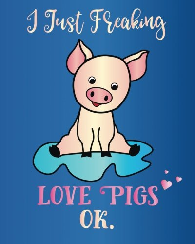 I Just Freaking Love Pigs, Ok.: Journal Sassy Sarcastic Funny Gift Notebook, 8 x 10, 160 Lined Pages, Trendy Diary for Men, Women, Teachers, CoWorkers, Boss (Oh Joy to Animal Gifts, Band 2)