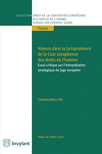 Valeurs dans la jurisprudence de la Cour européenne des droits de l'homme: Essai critique sur l'interprétation axiologique du juge européen par Charlotte Blanc-Fily