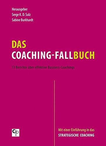 Das Coaching-Fallbuch: 13 Berichte über effektive Business-Coachings. Mit einer Einführung in das Strategische Coaching