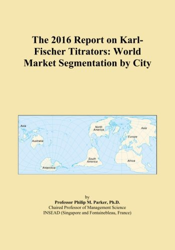 The 2016 Report on Karl-Fischer Titrators: World Market Segmentation by City