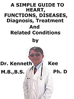 A  Simple  Guide  To  Heart, Functions, Diseases,  Diagnosis, Treatment  And  Related Conditions por Kenneth Kee