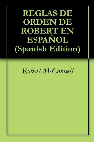 REGLAS DE ORDEN DE ROBERT EN ESPAÑOL por Robert McConnell