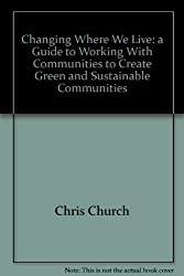 Changing Where We Live: a Guide to Working With Communities to Create Green and Sustainable Communities
