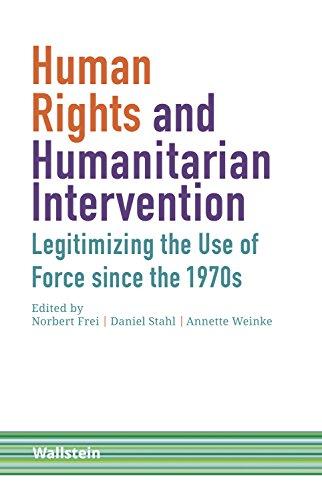Human Rights and Humanitarian Intervention: Legitimizing the Use of Force since the 1970s (Schriftenreihe Menschenrechte im 20. Jahrhundert Book 2) (English Edition)