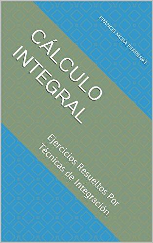Cálculo Integral: Ejercicios Resueltos Por Técnicas de Integración (Cálculo Diferencial e Integral) por Francis Mora Ferreras