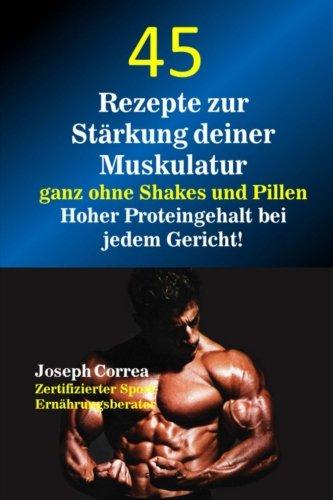 45 Rezepte zur Starkung deiner Muskulatur ganz ohne Shakes und Pillen: Hoher Proteingehalt bei jedem Gericht! por Joseph Correa (Zertifizierter Sport-Ernahrungsberater)