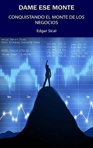 Dame ese Monte: Conquistando el Monte de los Negocios por Edgar Sical