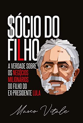 Sócio do Filho: A verdade sobre os negócios milionários do filho do ex-presidente Lula (Portuguese Edition)