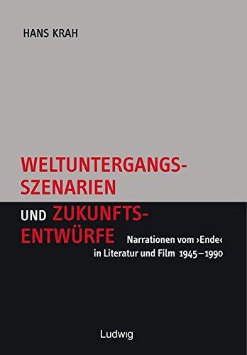 Weltuntergangsszenarien und Zukunftsentwürfe. Narrationen vom 'Ende' in Literatur und Film 1945-1990