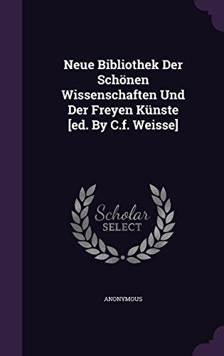 Neue Bibliothek Der Schönen Wissenschaften Und Der Freyen Künste [ed. By C.f. Weisse]