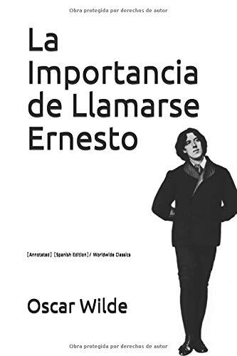 La Importancia de Llamarse Ernesto: (Annotated)/ Worldwide Classics por Oscar Wilde
